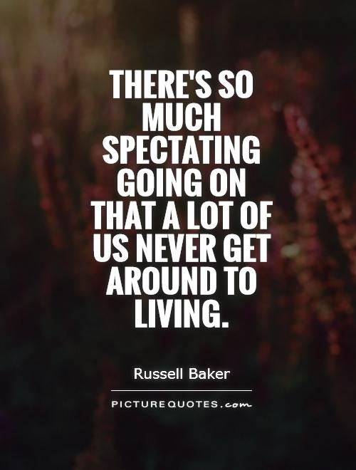 There's so much spectating going on that a lot of us never get around to living Picture Quote #1