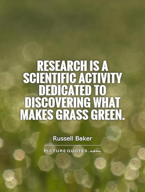 Research is a scientific activity dedicated to discovering what makes grass green Picture Quote #1