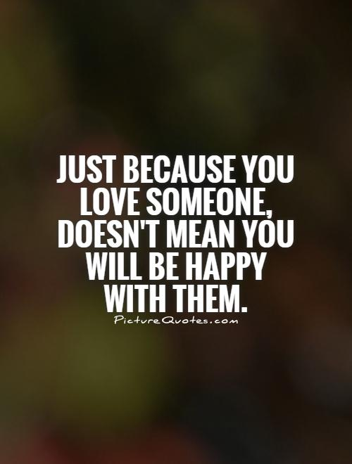 Just because you love someone, doesn't mean you will be happy with them Picture Quote #1