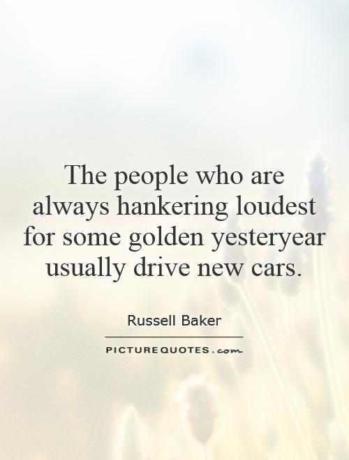 The people who are always hankering loudest for some golden yesteryear usually drive new cars Picture Quote #1