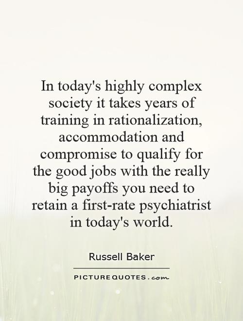 In today's highly complex society it takes years of training in rationalization, accommodation and compromise to qualify for the good jobs with the really big payoffs you need to retain a first-rate psychiatrist in today's world Picture Quote #1