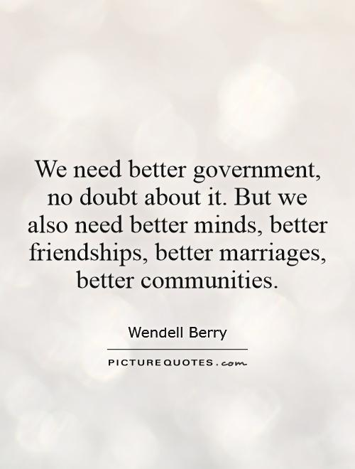 We need better government, no doubt about it. But we also need better minds, better friendships, better marriages, better communities Picture Quote #1