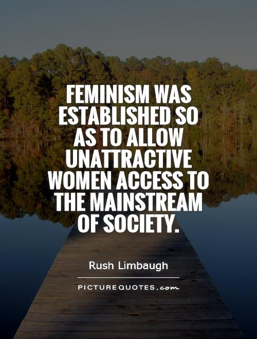 Feminism was established so as to allow unattractive women access to the mainstream of society Picture Quote #1
