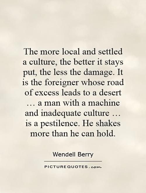 The more local and settled a culture, the better it stays put, the less the damage. It is the foreigner whose road of excess leads to a desert … a man with a machine and inadequate culture … is a pestilence. He shakes more than he can hold Picture Quote #1