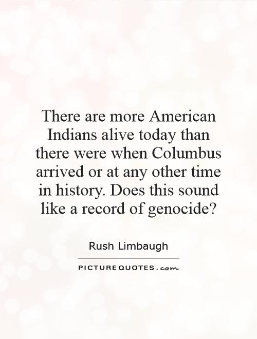 There are more American Indians alive today than there were when Columbus arrived or at any other time in history. Does this sound like a record of genocide? Picture Quote #1