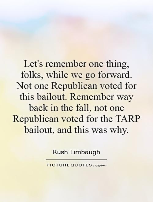 Let's remember one thing, folks, while we go forward. Not one Republican voted for this bailout. Remember way back in the fall, not one Republican voted for the TARP bailout, and this was why Picture Quote #1