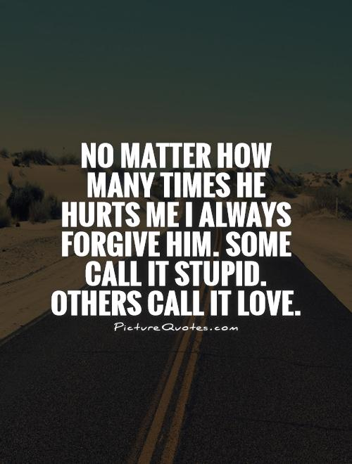 No matter how many times he hurts me I always forgive him. Some call it stupid. Others call it love Picture Quote #1