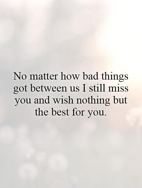 No matter how bad things got between us I still miss you and wish nothing but the best for you Picture Quote #1