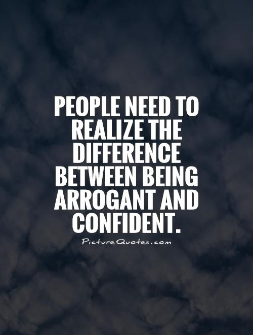 People need to realize the difference between being arrogant and confident Picture Quote #1