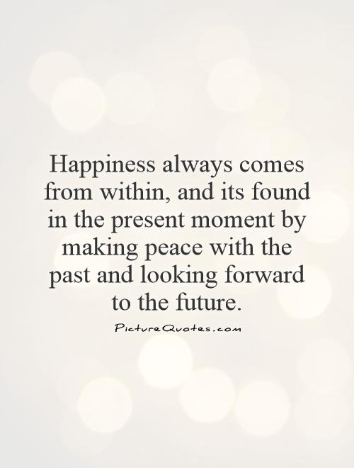Happiness always comes from within, and its found in the present moment by making peace with the past and looking forward to the future Picture Quote #1
