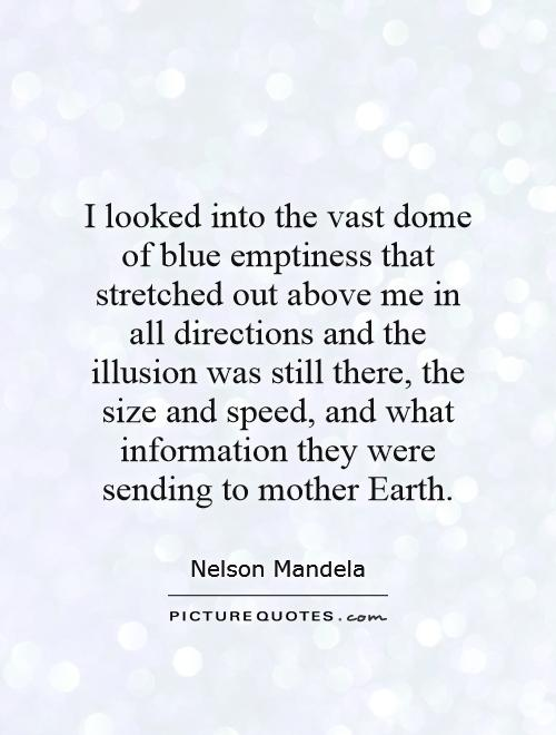 I looked into the vast dome of blue emptiness that stretched out above me in all directions and the illusion was still there, the size and speed, and what information they were sending to mother Earth Picture Quote #1