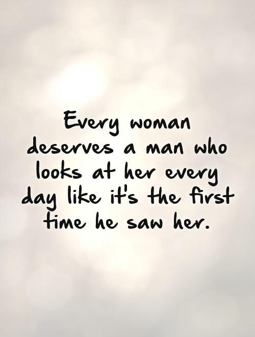 Every woman deserves a man who looks at her every day like it's the first time he saw her Picture Quote #1