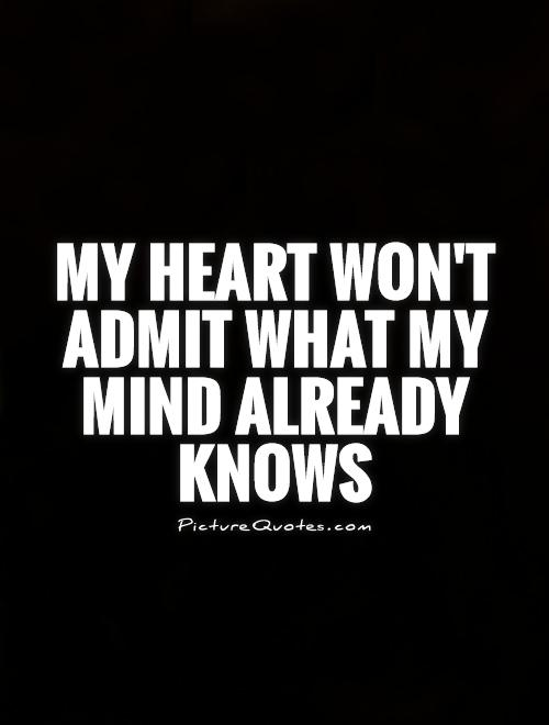 My heart won't admit what my mind already knows Picture Quote #1