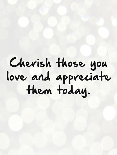 Cherish those you love and appreciate them today Picture Quote #1