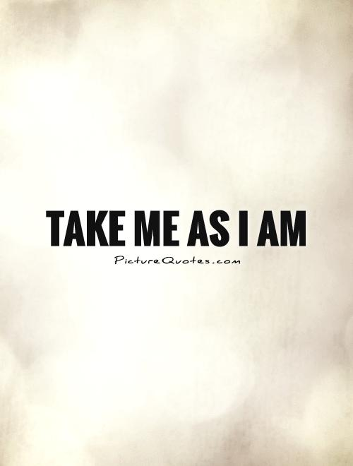 Take me as I am Picture Quote #1