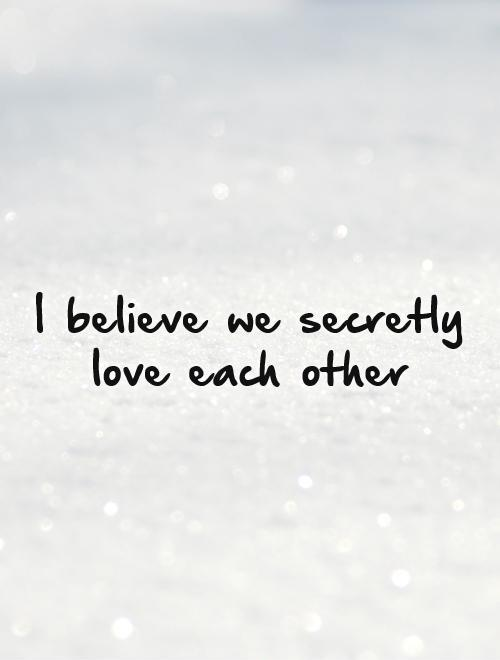 I believe we secretly love each other Picture Quote #1