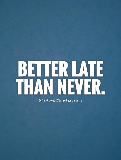 better late than never bid essay Writing any essay about better late than never is like reflecting over the thought of   better to take a chance and see what will happen, depending on what it is.