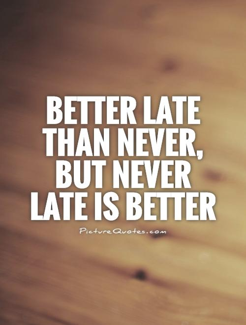 Late Quotes Captivating Better Late Than Never But Never Late Is Better  Picture Quotes