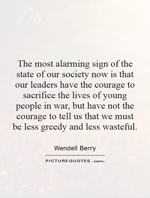 The most alarming sign of the state of our society now is that our leaders have the courage to sacrifice the lives of young people in war, but have not the courage to tell us that we must be less greedy and less wasteful Picture Quote #1