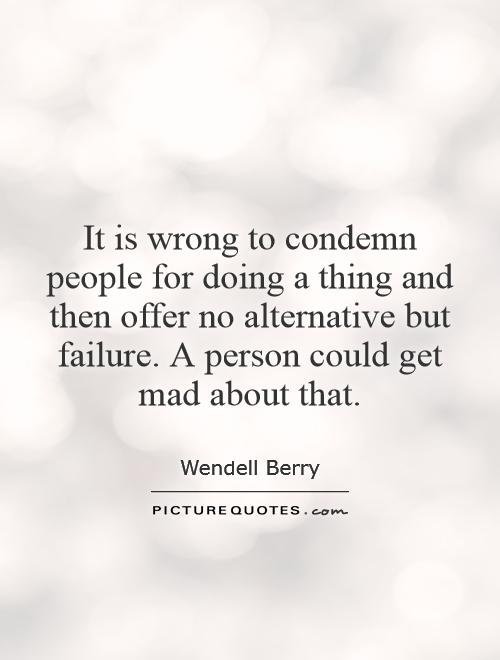 It is wrong to condemn people for doing a thing and then offer no alternative but failure. A person could get mad about that Picture Quote #1