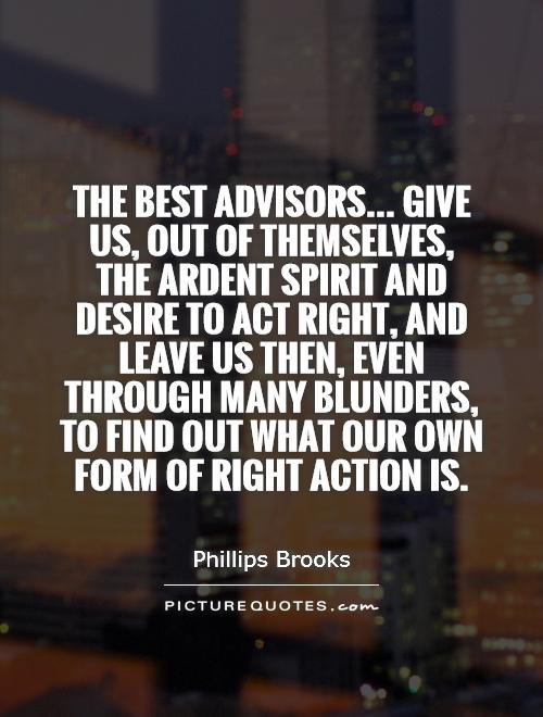 The best advisors... Give us, out of themselves, the ardent spirit and desire to act right, and leave us then, even through many blunders, to find out what our own form of right action is Picture Quote #1