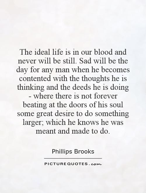 The ideal life is in our blood and never will be still. Sad will be the day for any man when he becomes contented with the thoughts he is thinking and the deeds he is doing - where there is not forever beating at the doors of his soul some great desire to do something larger; which he knows he was meant and made to do Picture Quote #1
