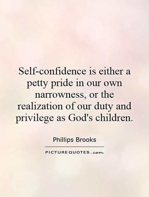 Self-confidence is either a petty pride in our own narrowness, or the realization of our duty and privilege as God's children Picture Quote #1