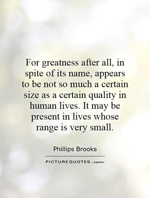 For greatness after all, in spite of its name, appears to be not so much a certain size as a certain quality in human lives. It may be present in lives whose range is very small Picture Quote #1