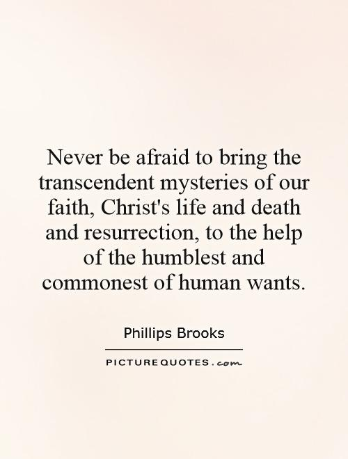 Never be afraid to bring the transcendent mysteries of our faith, Christ's life and death and resurrection, to the help of the humblest and commonest of human wants Picture Quote #1