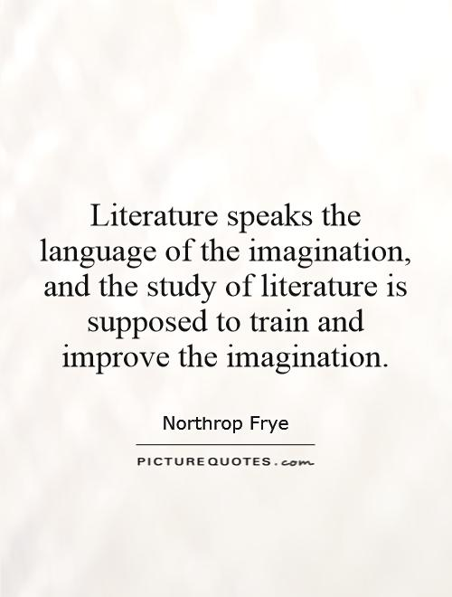 Literature speaks the language of the imagination, and the study of literature is supposed to train and improve the imagination Picture Quote #1