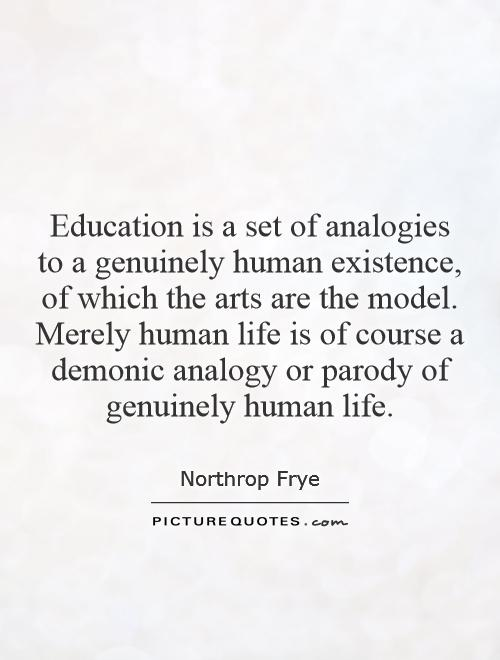 Education is a set of analogies to a genuinely human existence, of which the arts are the model. Merely human life is of course a demonic analogy or parody of genuinely human life Picture Quote #1