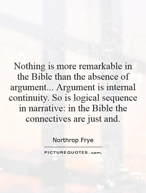 Nothing is more remarkable in the Bible than the absence of argument... Argument is internal continuity. So is logical sequence in narrative: in the Bible the connectives are just and Picture Quote #1