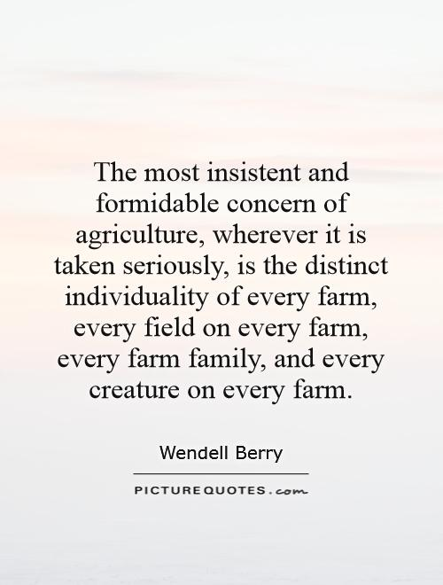 The most insistent and formidable concern of agriculture, wherever it is taken seriously, is the distinct individuality of every farm, every field on every farm, every farm family, and every creature on every farm Picture Quote #1