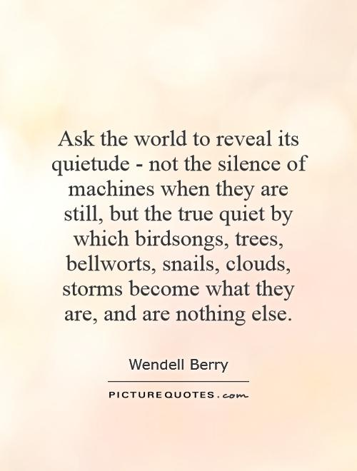 Ask the world to reveal its quietude - not the silence of machines when they are still, but the true quiet by which birdsongs, trees, bellworts, snails, clouds, storms become what they are, and are nothing else Picture Quote #1