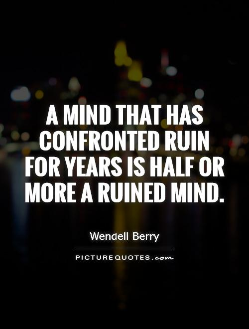 A mind that has confronted ruin for years Is half or more a ruined mind Picture Quote #1