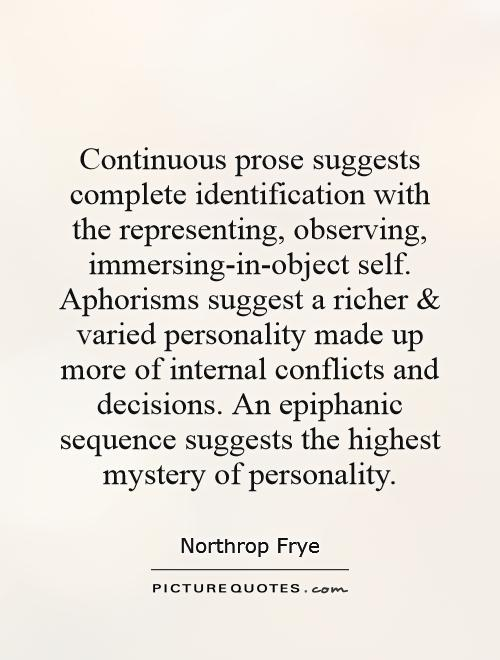 Continuous prose suggests complete identification with the representing, observing, immersing-in-object self. Aphorisms suggest a richer and varied personality made up more of internal conflicts and decisions. An epiphanic sequence suggests the highest mystery of personality Picture Quote #1