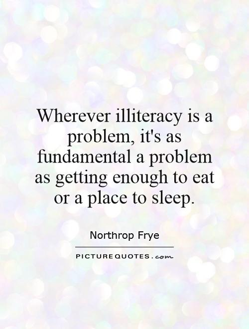 Wherever illiteracy is a problem, it's as fundamental a problem as getting enough to eat or a place to sleep Picture Quote #1