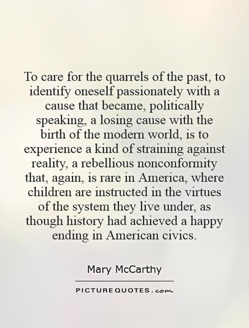 To care for the quarrels of the past, to identify oneself passionately with a cause that became, politically speaking, a losing cause with the birth of the modern world, is to experience a kind of straining against reality, a rebellious nonconformity that, again, is rare in America, where children are instructed in the virtues of the system they live under, as though history had achieved a happy ending in American civics Picture Quote #1