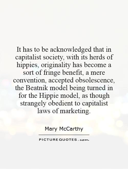 It has to be acknowledged that in capitalist society, with its herds of hippies, originality has become a sort of fringe benefit, a mere convention, accepted obsolescence, the Beatnik model being turned in for the Hippie model, as though strangely obedient to capitalist laws of marketing Picture Quote #1