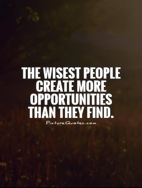 The wisest people create more opportunities than they find Picture Quote #1
