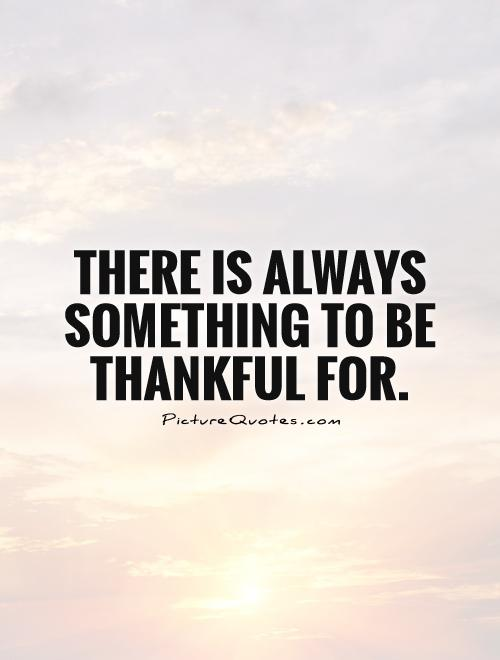 There is always something to be thankful for Picture Quote #1