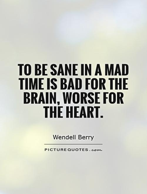 To be sane in a mad time is bad for the brain, worse for the heart Picture Quote #1