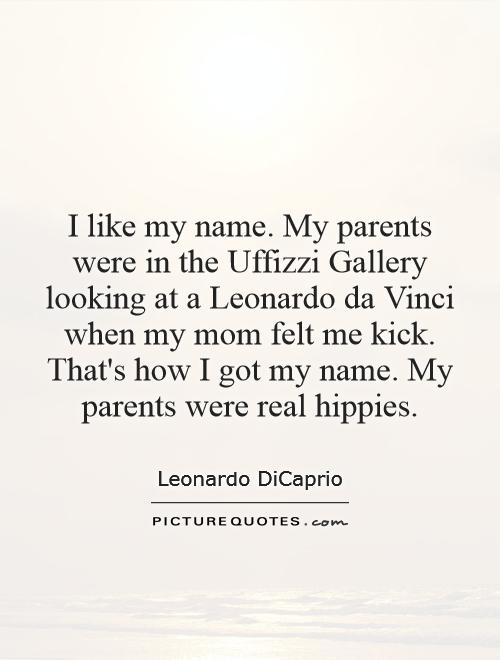 I like my name. My parents were in the Uffizzi Gallery looking at a Leonardo da Vinci when my mom felt me kick. That's how I got my name. My parents were real hippies Picture Quote #1