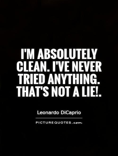 I'm absolutely clean. I've never tried anything. That's not a lie! Picture Quote #1