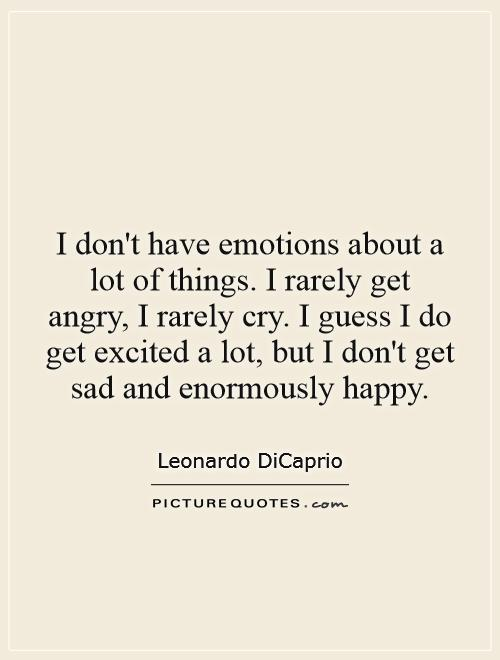 I don't have emotions about a lot of things. I rarely get angry, I rarely cry. I guess I do get excited a lot, but I don't get sad and enormously happy Picture Quote #1
