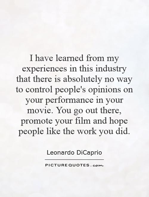I have learned from my experiences in this industry that there is absolutely no way to control people's opinions on your performance in your movie. You go out there, promote your film and hope people like the work you did Picture Quote #1