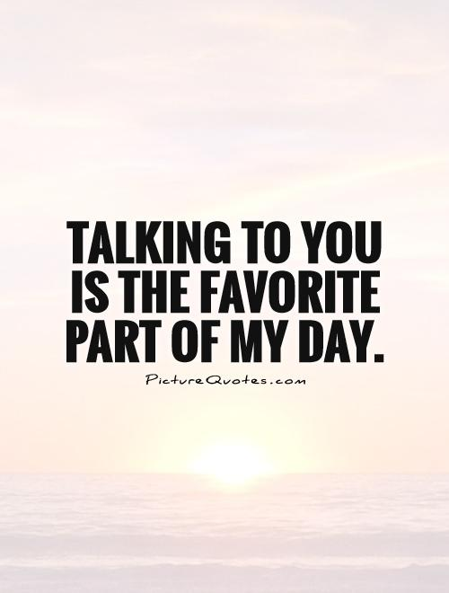 Talking to you is the favorite part of my day Picture Quote #1