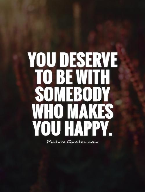 You deserve to be with somebody who makes you happy Picture Quote #1