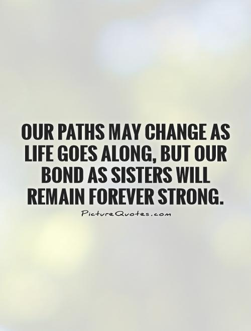 Our paths may change as life goes along, but our bond as sisters will remain forever strong Picture Quote #1