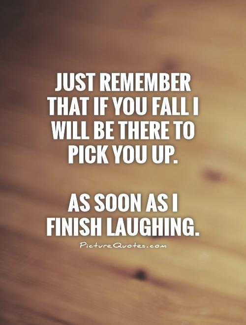 Just remember that if you fall I will be there to pick you up.  As soon as I finish laughing.  Picture Quote #1